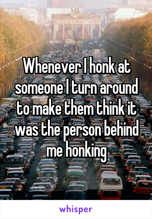 Whenever I honk at someone I turn around to make them think it was the person behind me honking