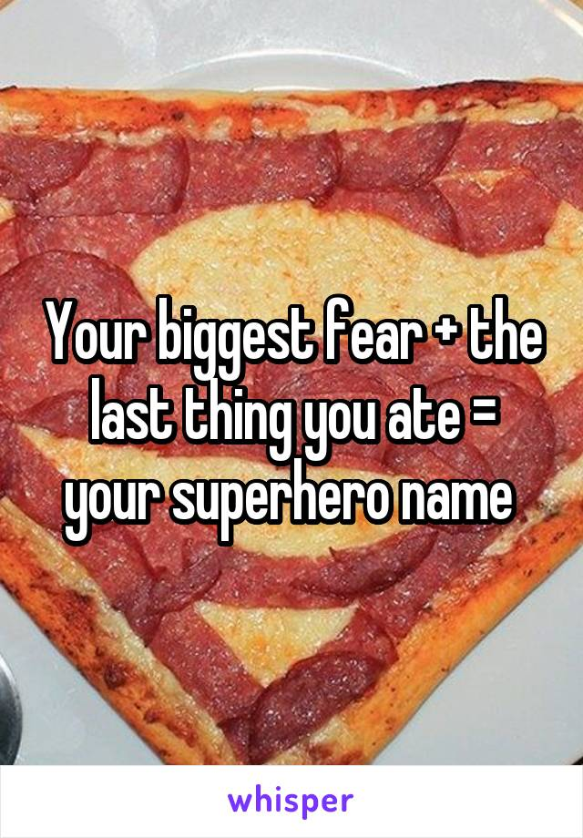 Your biggest fear + the last thing you ate = your superhero name