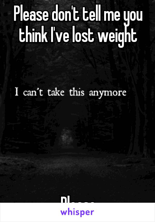 Please don't tell me you think I've lost weight        Please