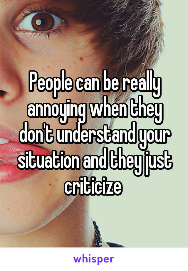 People can be really annoying when they don't understand your situation and they just criticize
