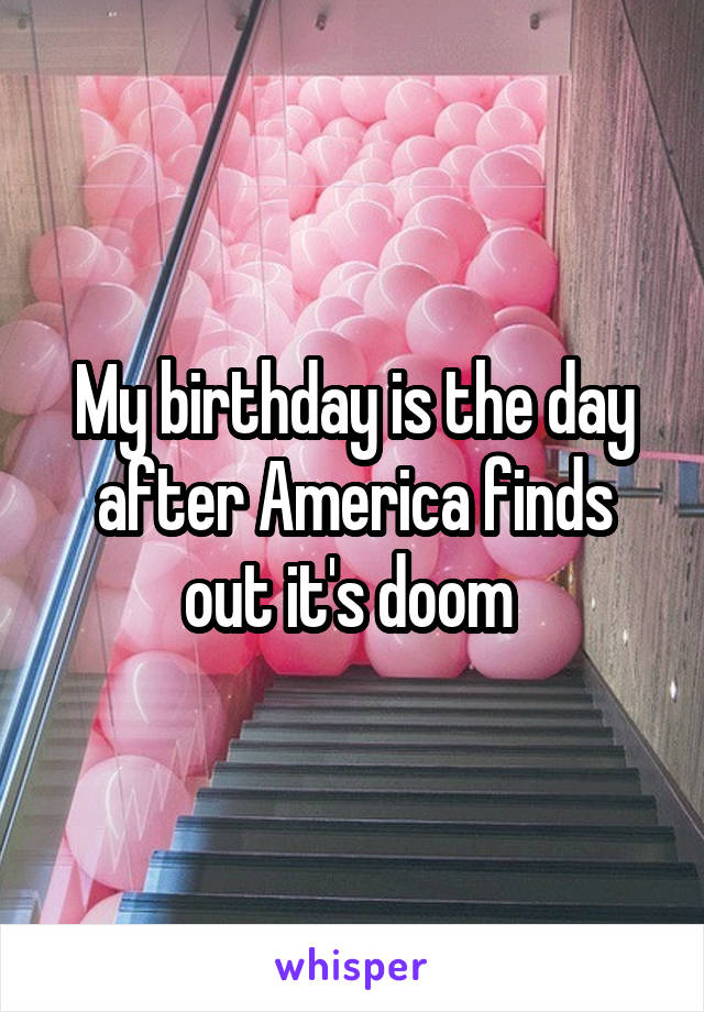 My birthday is the day after America finds out it's doom