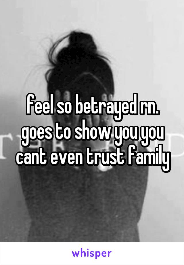feel so betrayed rn. goes to show you you cant even trust family
