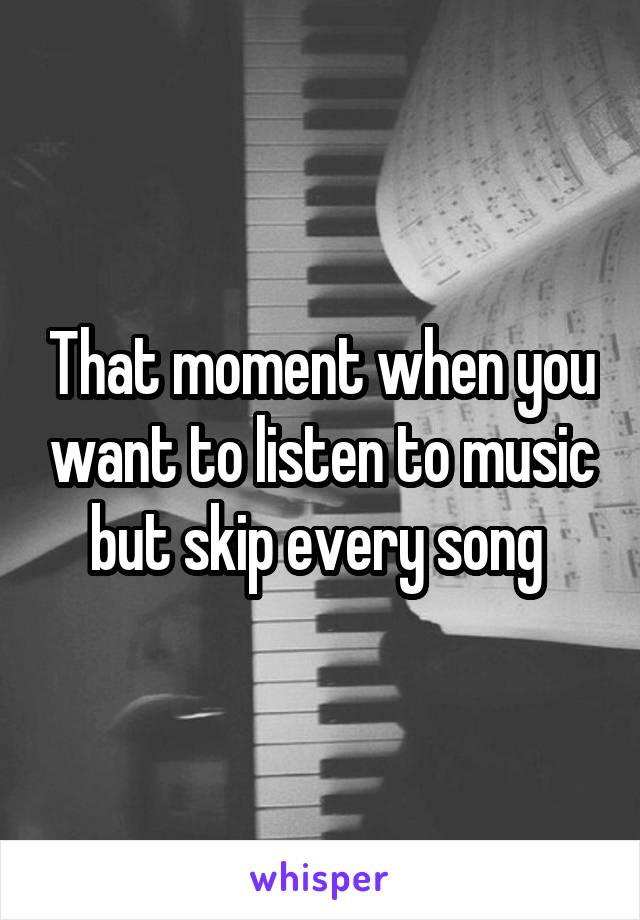 That moment when you want to listen to music but skip every song