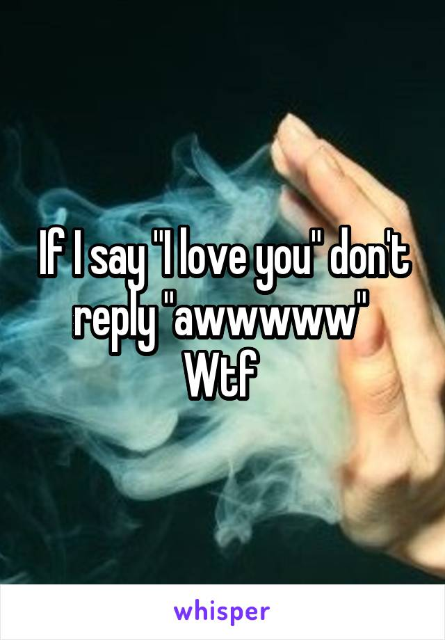 "If I say ""I love you"" don't reply ""awwwww""  Wtf"