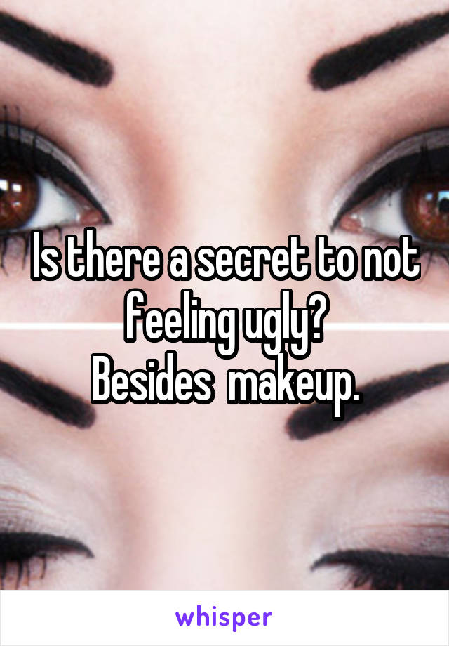 Is there a secret to not feeling ugly? Besides  makeup.