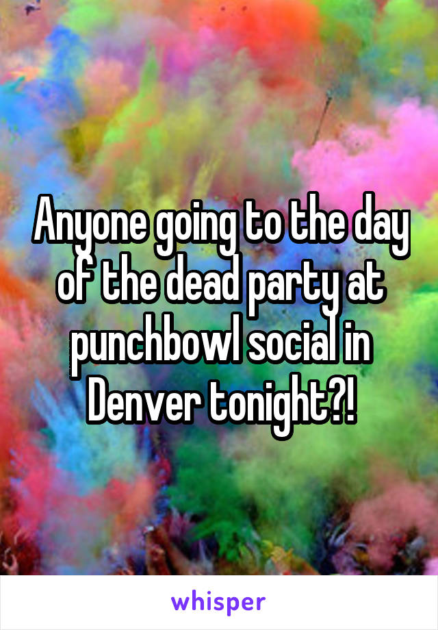 Anyone going to the day of the dead party at punchbowl social in Denver tonight?!