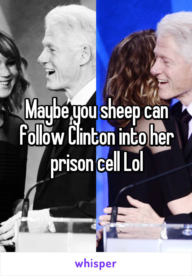 Maybe you sheep can follow Clinton into her prison cell Lol