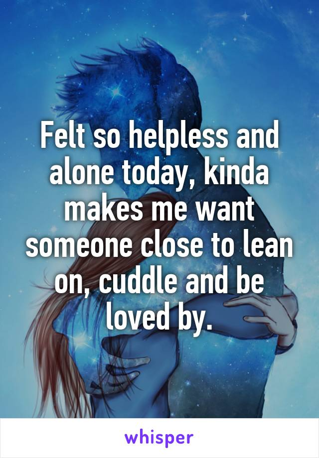 Felt so helpless and alone today, kinda makes me want someone close to lean on, cuddle and be loved by.
