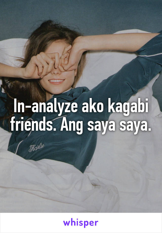 In-analyze ako kagabi friends. Ang saya saya.