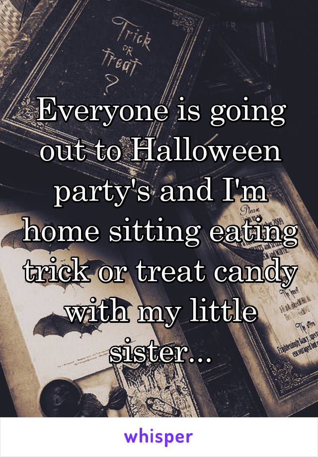 Everyone is going out to Halloween party's and I'm home sitting eating trick or treat candy with my little sister...