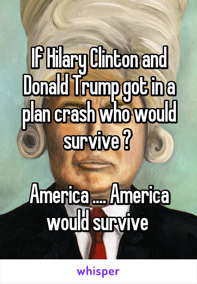 If Hilary Clinton and Donald Trump got in a plan crash who would survive ?   America .... America would survive