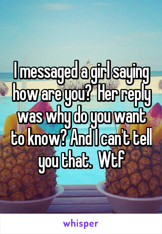 I messaged a girl saying how are you?  Her reply was why do you want to know? And I can't tell you that.  Wtf