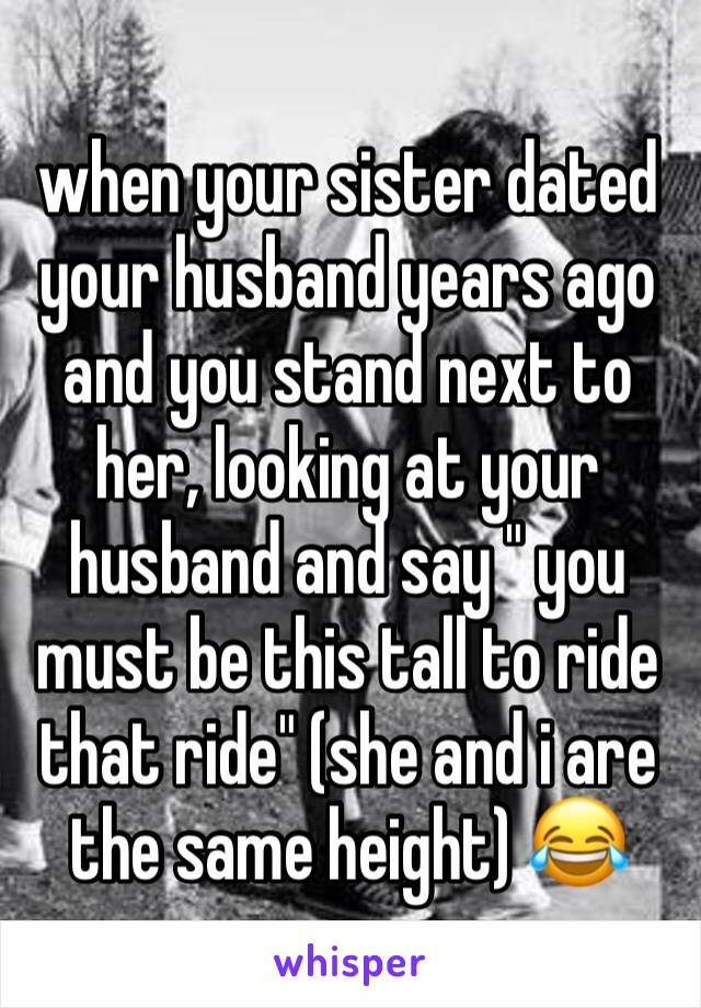 """when your sister dated your husband years ago and you stand next to her, looking at your husband and say """" you must be this tall to ride that ride"""" (she and i are the same height) 😂"""