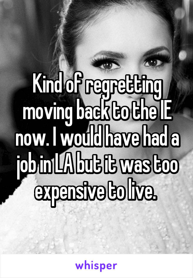 Kind of regretting moving back to the IE now. I would have had a job in LA but it was too expensive to live.