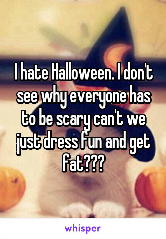 I hate Halloween. I don't see why everyone has to be scary can't we just dress fun and get fat???