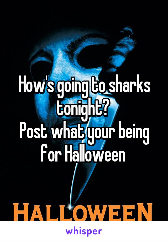 How's going to sharks tonight?  Post what your being for Halloween