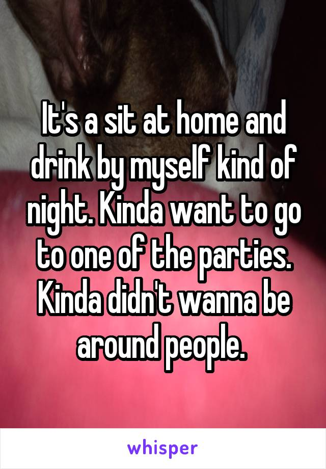 It's a sit at home and drink by myself kind of night. Kinda want to go to one of the parties. Kinda didn't wanna be around people.
