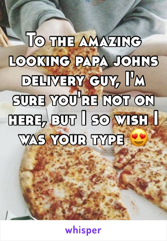 To the amazing looking papa johns delivery guy, I'm sure you're not on here, but I so wish I was your type 😍