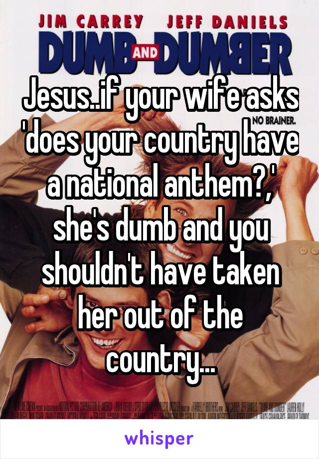 Jesus..if your wife asks 'does your country have a national anthem?,' she's dumb and you shouldn't have taken her out of the country...