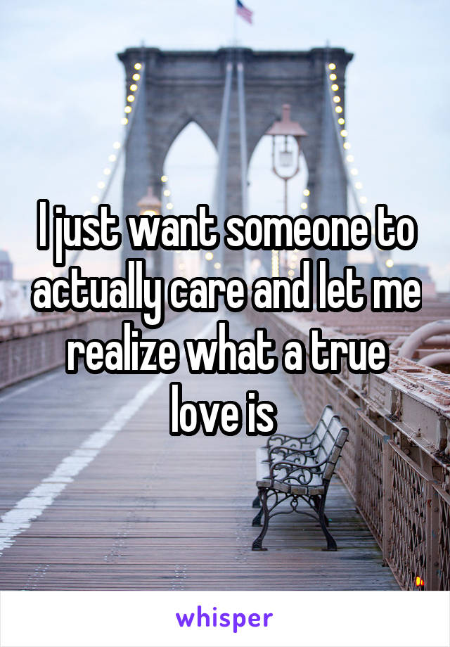I just want someone to actually care and let me realize what a true love is
