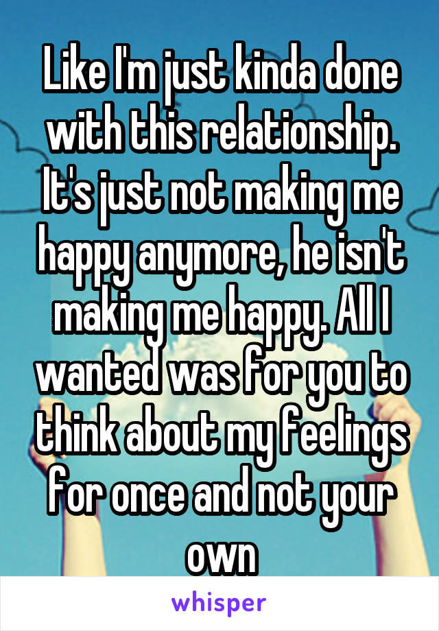 Like I'm just kinda done with this relationship. It's just not making me happy anymore, he isn't making me happy. All I wanted was for you to think about my feelings for once and not your own