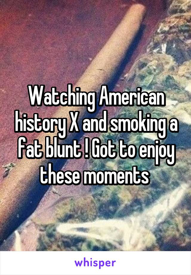 Watching American history X and smoking a fat blunt ! Got to enjoy these moments