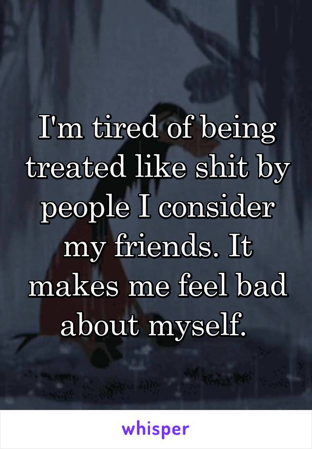 I'm tired of being treated like shit by people I consider my friends. It makes me feel bad about myself.
