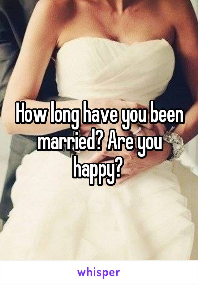 How long have you been married? Are you happy?
