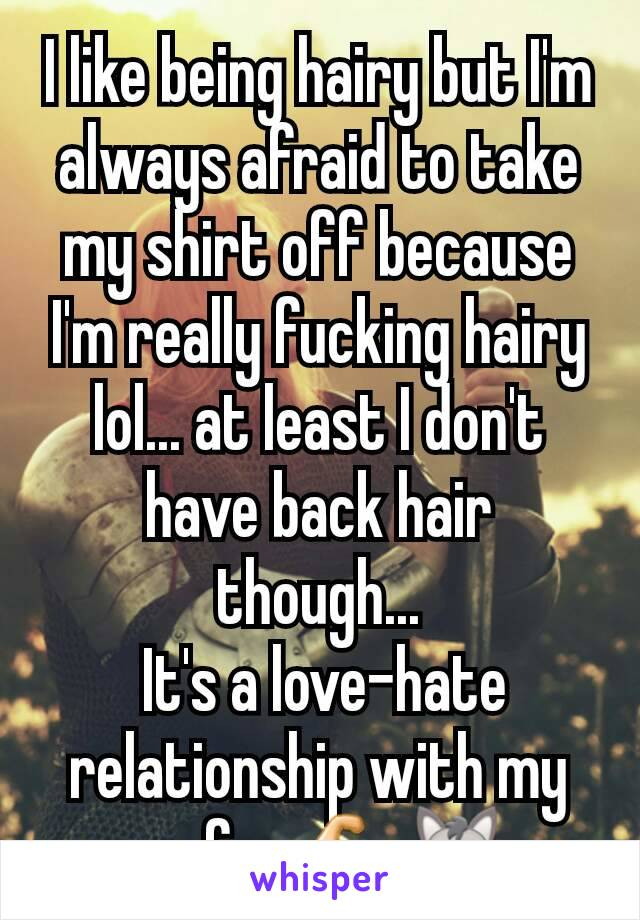 I like being hairy but I'm always afraid to take my shirt off because I'm really fucking hairy lol... at least I don't have back hair though...  It's a love-hate relationship with my man fur 💪🐺...