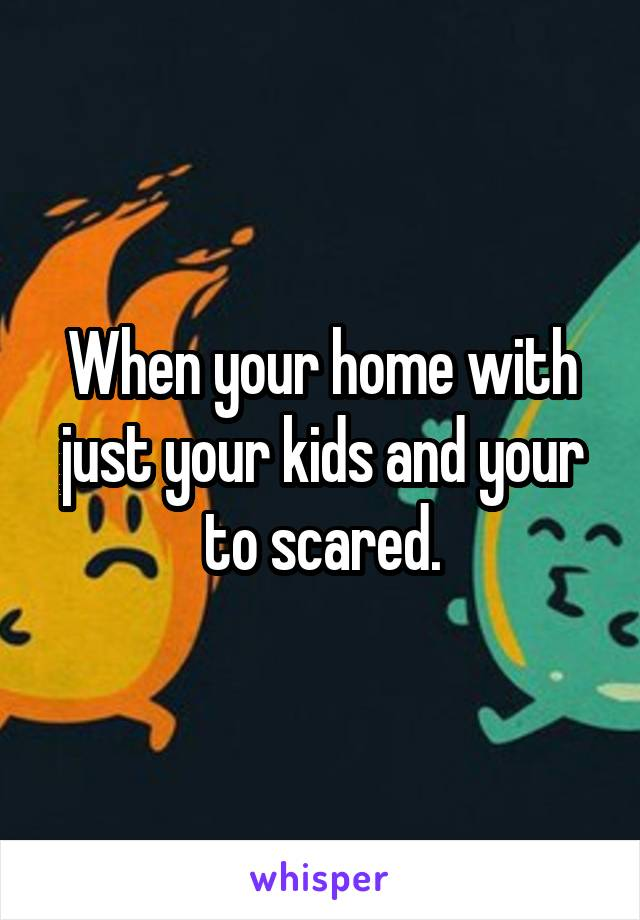 When your home with just your kids and your to scared.