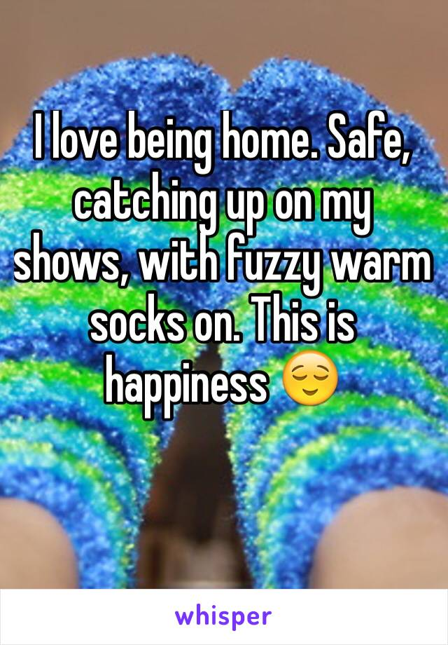 I love being home. Safe, catching up on my shows, with fuzzy warm socks on. This is happiness 😌