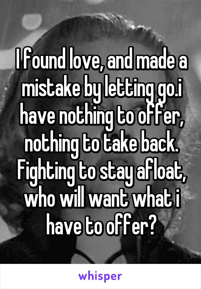 I found love, and made a mistake by letting go.i have nothing to offer, nothing to take back. Fighting to stay afloat, who will want what i have to offer?