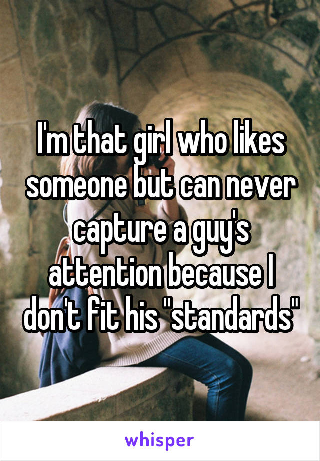 "I'm that girl who likes someone but can never capture a guy's attention because I don't fit his ""standards"""