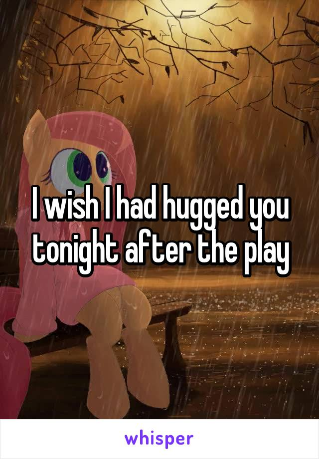 I wish I had hugged you tonight after the play