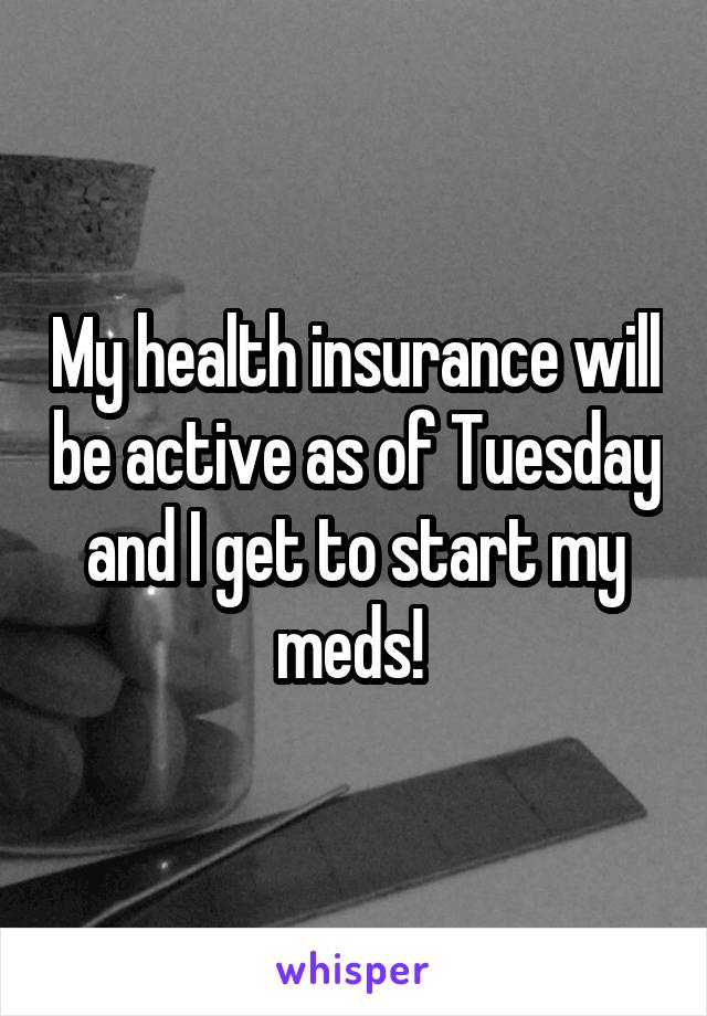 My health insurance will be active as of Tuesday and I get to start my meds!