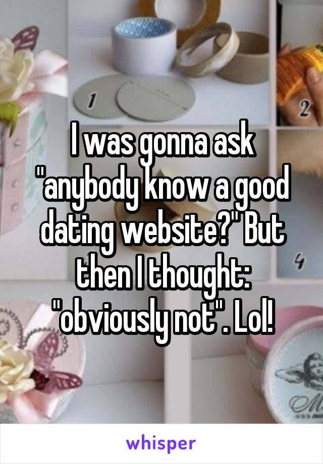 "I was gonna ask ""anybody know a good dating website?"" But then I thought: ""obviously not"". Lol!"