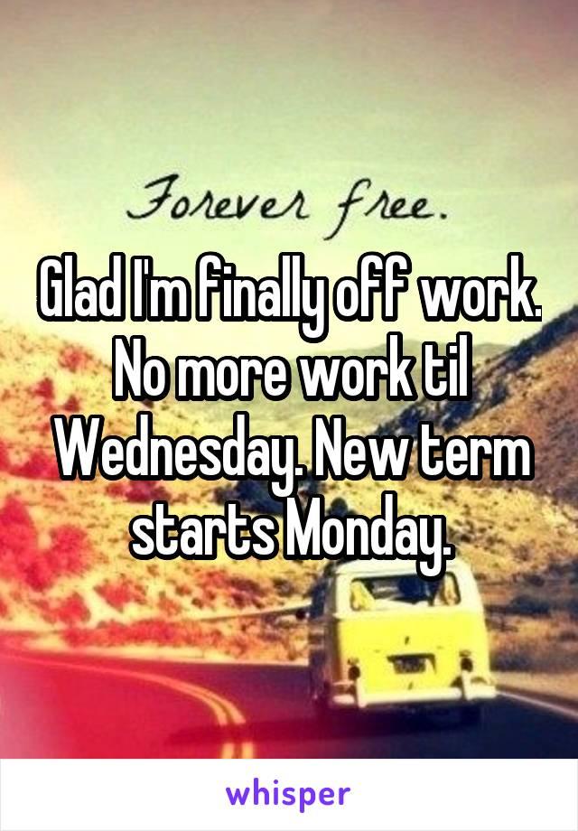 Glad I'm finally off work. No more work til Wednesday. New term starts Monday.
