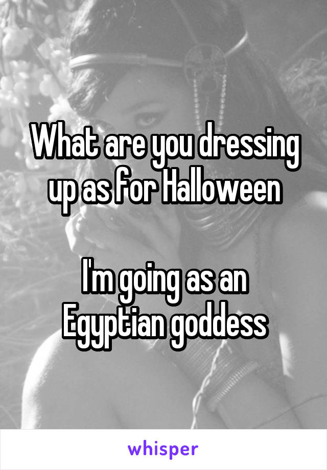 What are you dressing up as for Halloween  I'm going as an Egyptian goddess