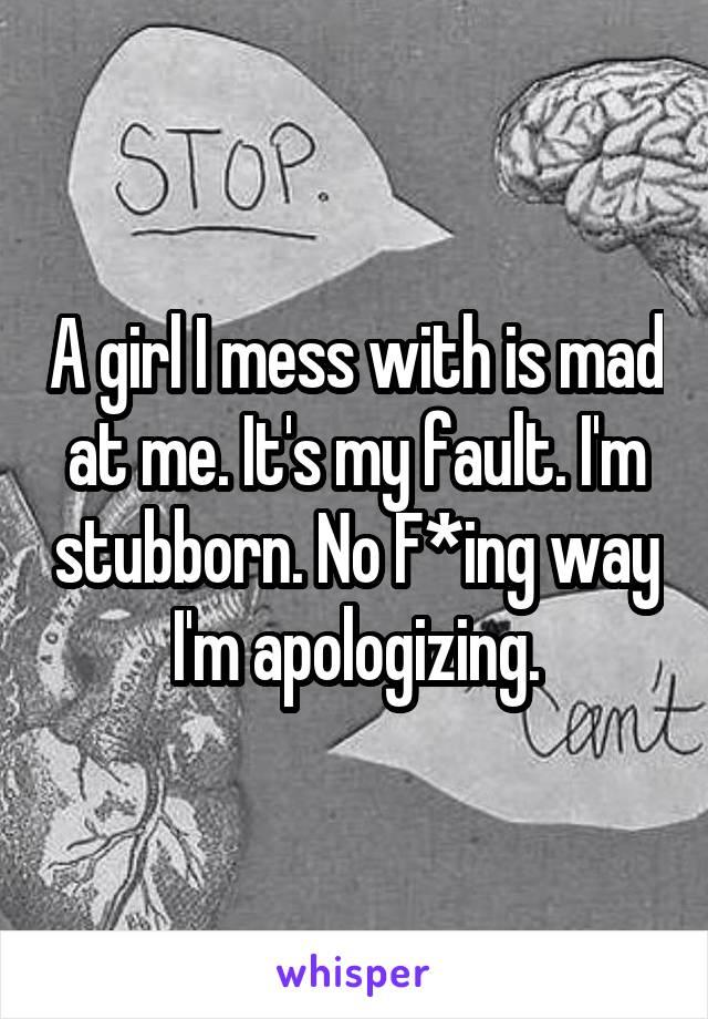 A girl I mess with is mad at me. It's my fault. I'm stubborn. No F*ing way I'm apologizing.
