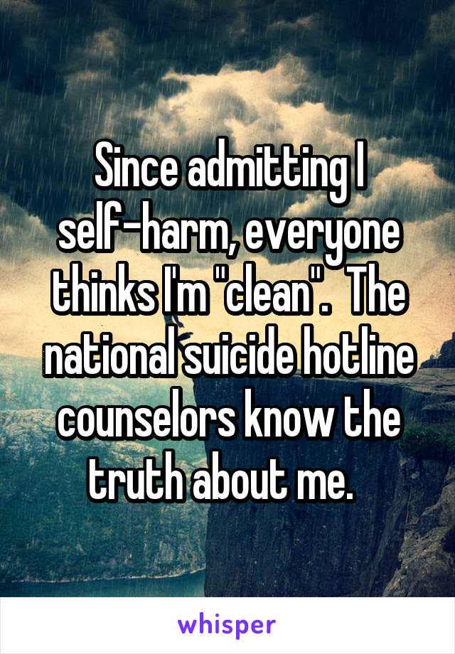 """Since admitting I self-harm, everyone thinks I'm """"clean"""".  The national suicide hotline counselors know the truth about me."""