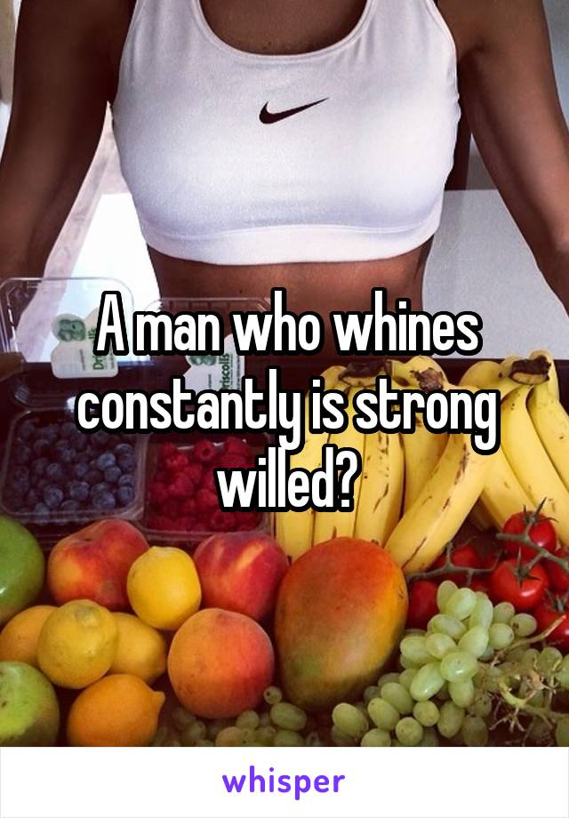 A man who whines constantly is strong willed?