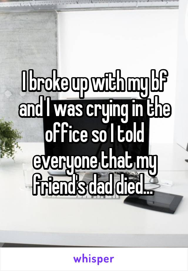 I broke up with my bf and I was crying in the office so I told everyone that my friend's dad died...