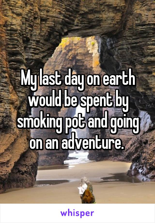My last day on earth would be spent by smoking pot and going on an adventure.
