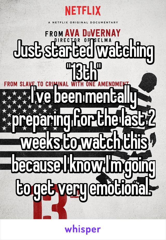 "Just started watching ""13th"" I've been mentally preparing for the last 2 weeks to watch this because I know I'm going to get very emotional."