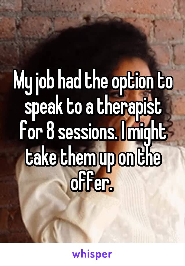 My job had the option to speak to a therapist for 8 sessions. I might take them up on the offer.