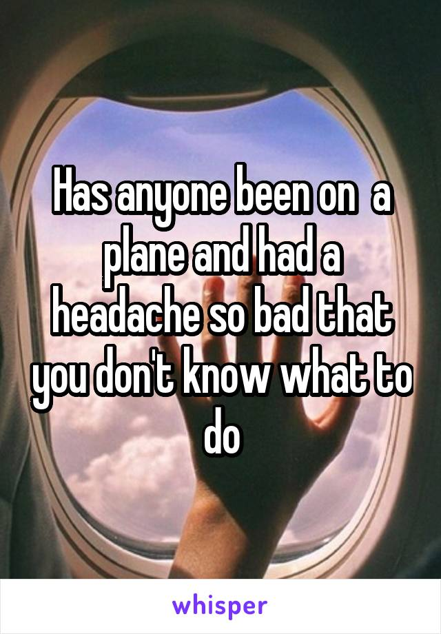 Has anyone been on  a plane and had a headache so bad that you don't know what to do