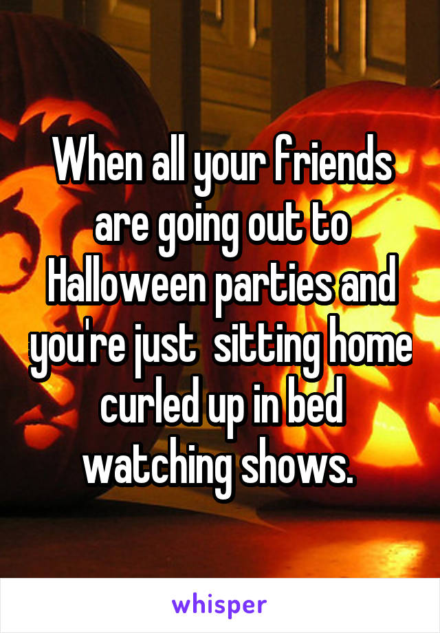 When all your friends are going out to Halloween parties and you're just  sitting home curled up in bed watching shows.