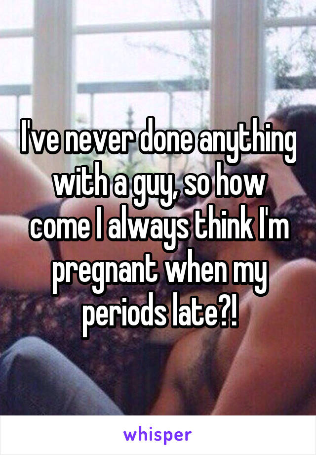 I've never done anything with a guy, so how come I always think I'm pregnant when my periods late?!