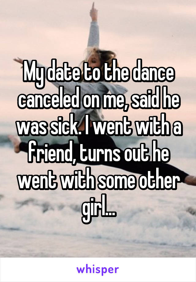 My date to the dance canceled on me, said he was sick. I went with a friend, turns out he went with some other girl...