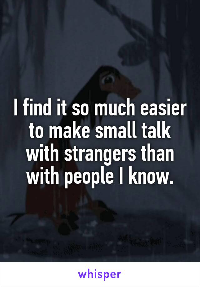 I find it so much easier to make small talk with strangers than with people I know.